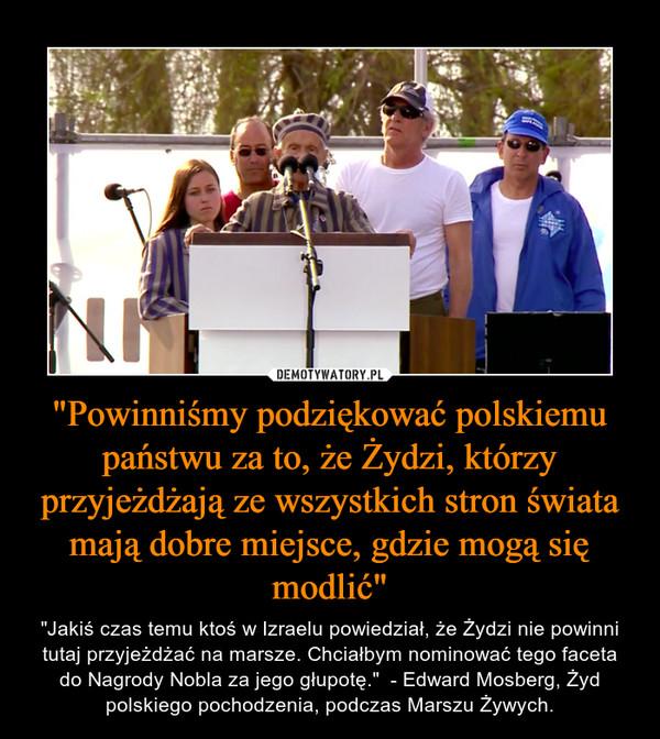 """""""Powinniśmy podziękować polskiemu państwu za to, że Żydzi, którzy przyjeżdżają ze wszystkich stron świata mają dobre miejsce, gdzie mogą się modlić"""" – """"Jakiś czas temu ktoś w Izraelu powiedział, że Żydzi nie powinni tutaj przyjeżdżać na marsze. Chciałbym nominować tego faceta do Nagrody Nobla za jego głupotę.""""  - Edward Mosberg, Żyd polskiego pochodzenia, podczas Marszu Żywych."""