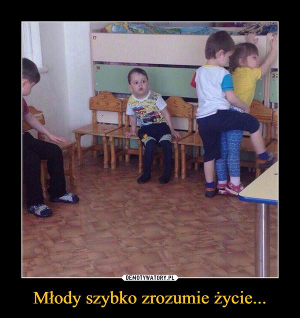 Młody szybko zrozumie życie... –