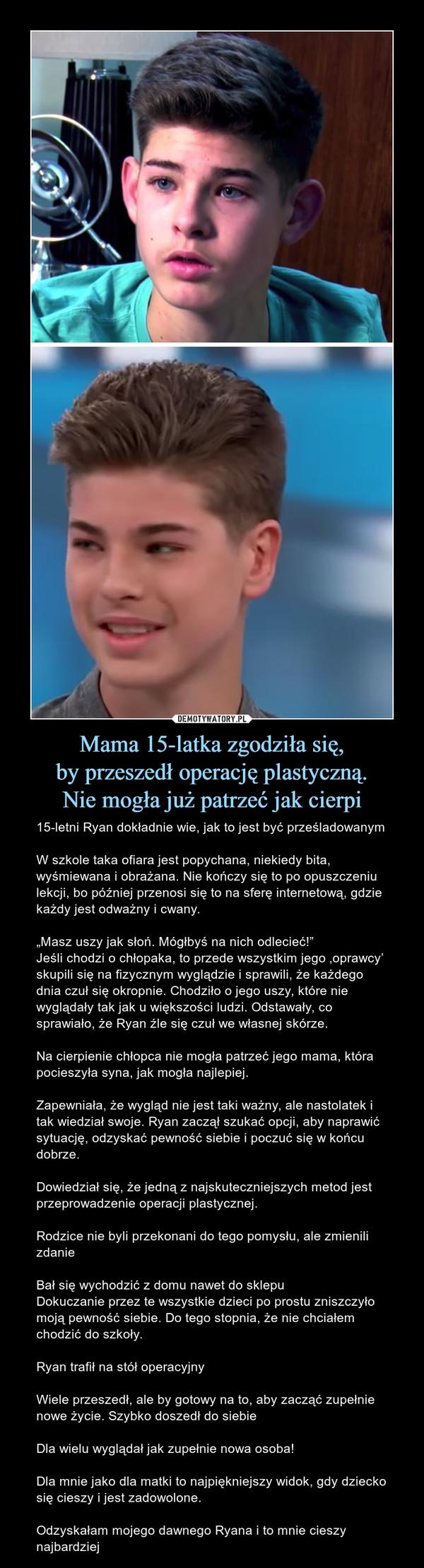 """Mama 15-latka zgodziła się,by przeszedł operację plastyczną.Nie mogła już patrzeć jak cierpi – 15-letni Ryan dokładnie wie, jak to jest być prześladowanymW szkole taka ofiara jest popychana, niekiedy bita, wyśmiewana i obrażana. Nie kończy się to po opuszczeniu lekcji, bo później przenosi się to na sferę internetową, gdzie każdy jest odważny i cwany.""""Masz uszy jak słoń. Mógłbyś na nich odlecieć!""""Jeśli chodzi o chłopaka, to przede wszystkim jego 'oprawcy' skupili się na fizycznym wyglądzie i sprawili, że każdego dnia czuł się okropnie. Chodziło o jego uszy, które nie wyglądały tak jak u większości ludzi. Odstawały, co sprawiało, że Ryan źle się czuł we własnej skórze.Na cierpienie chłopca nie mogła patrzeć jego mama, która pocieszyła syna, jak mogła najlepiej. Zapewniała, że wygląd nie jest taki ważny, ale nastolatek i tak wiedział swoje. Ryan zaczął szukać opcji, aby naprawić sytuację, odzyskać pewność siebie i poczuć się w końcu dobrze. Dowiedział się, że jedną z najskuteczniejszych metod jest przeprowadzenie operacji plastycznej. Rodzice nie byli przekonani do tego pomysłu, ale zmienili zdanieBał się wychodzić z domu nawet do sklepuDokuczanie przez te wszystkie dzieci po prostu zniszczyło moją pewność siebie. Do tego stopnia, że nie chciałem chodzić do szkoły.Ryan trafił na stół operacyjnyWiele przeszedł, ale by gotowy na to, aby zacząć zupełnie nowe życie. Szybko doszedł do siebieDla wielu wyglądał jak zupełnie nowa osoba!Dla mnie jako dla matki to najpiękniejszy widok, gdy dziecko się cieszy i jest zadowolone. Odzyskałam mojego dawnego Ryana i to mnie cieszy najbardziej"""
