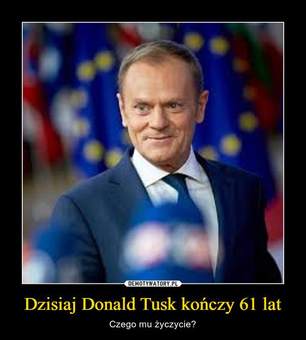 Dzisiaj Donald Tusk kończy 61 lat – Czego mu życzycie?