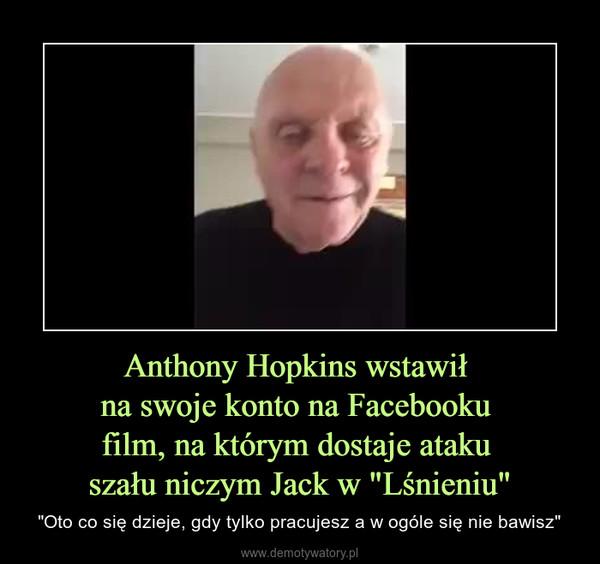 """Anthony Hopkins wstawił na swoje konto na Facebooku film, na którym dostaje ataku szału niczym Jack w """"Lśnieniu"""" – """"Oto co się dzieje, gdy tylko pracujesz a w ogóle się nie bawisz"""""""