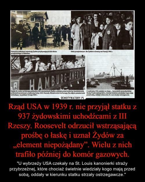 """Rząd USA w 1939 r. nie przyjął statku z 937 żydowskimi uchodźcami z III Rzeszy. Roosevelt odrzucił wstrząsającą prośbę o łaskę i uznał Żydów za """"element niepożądany"""". Wielu z nich trafiło później do komór gazowych."""