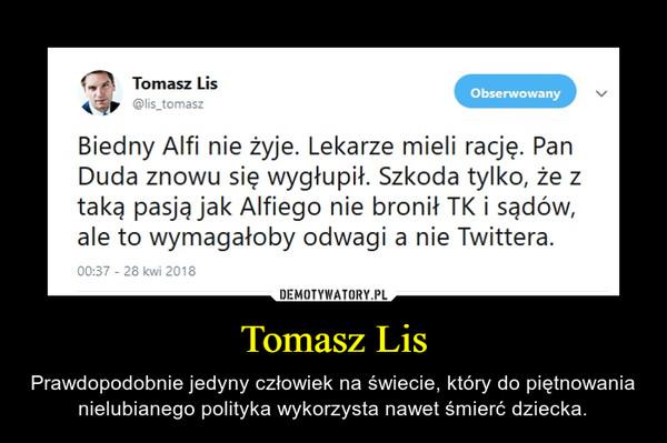 Tomasz Lis – Prawdopodobnie jedyny człowiek na świecie, który do piętnowania nielubianego polityka wykorzysta nawet śmierć dziecka.