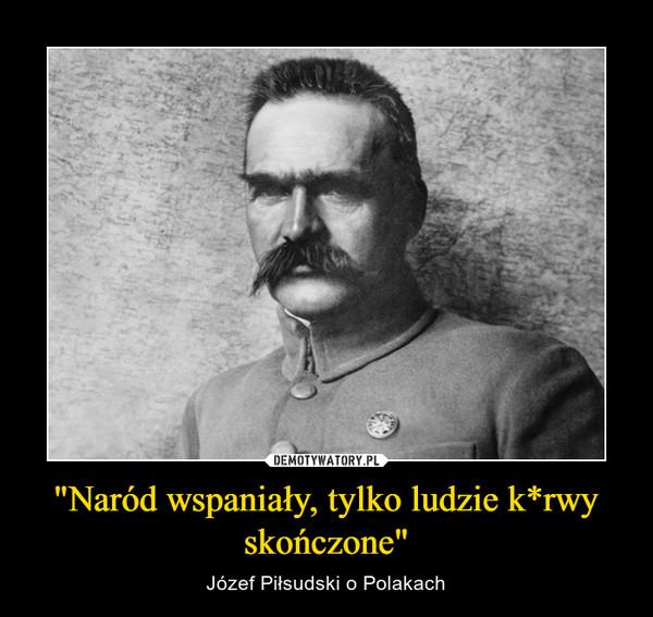 """""""Naród wspaniały, tylko ludzie k*rwy skończone"""" – Józef Piłsudski o Polakach"""