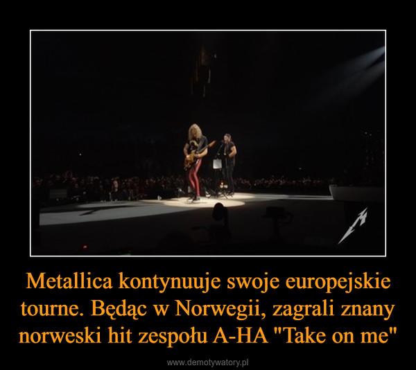 """Metallica kontynuuje swoje europejskie tourne. Będąc w Norwegii, zagrali znany norweski hit zespołu A-HA """"Take on me"""" –"""