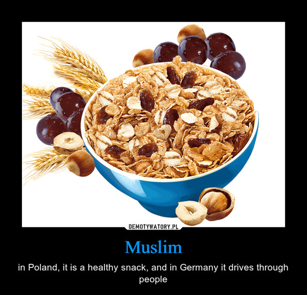 Muslim – in Poland, it is a healthy snack, and in Germany it drives through people