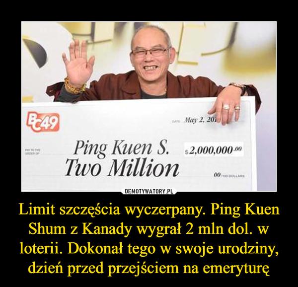Limit szczęścia wyczerpany. Ping Kuen Shum z Kanady wygrał 2 mln dol. w loterii. Dokonał tego w swoje urodziny, dzień przed przejściem na emeryturę –  Ping Kuen S Two Million