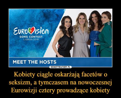 Kobiety ciągle oskarżają facetów o seksizm, a tymczasem na nowoczesnej Eurowizji cztery prowadzące kobiety