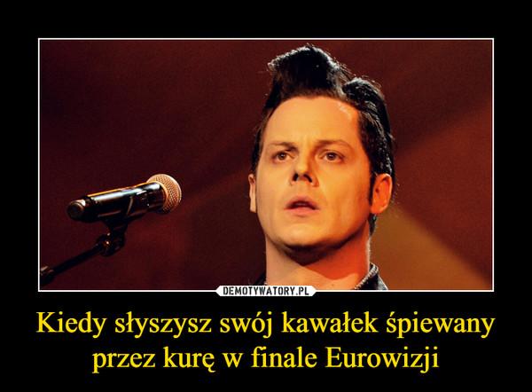 Kiedy słyszysz swój kawałek śpiewany przez kurę w finale Eurowizji –