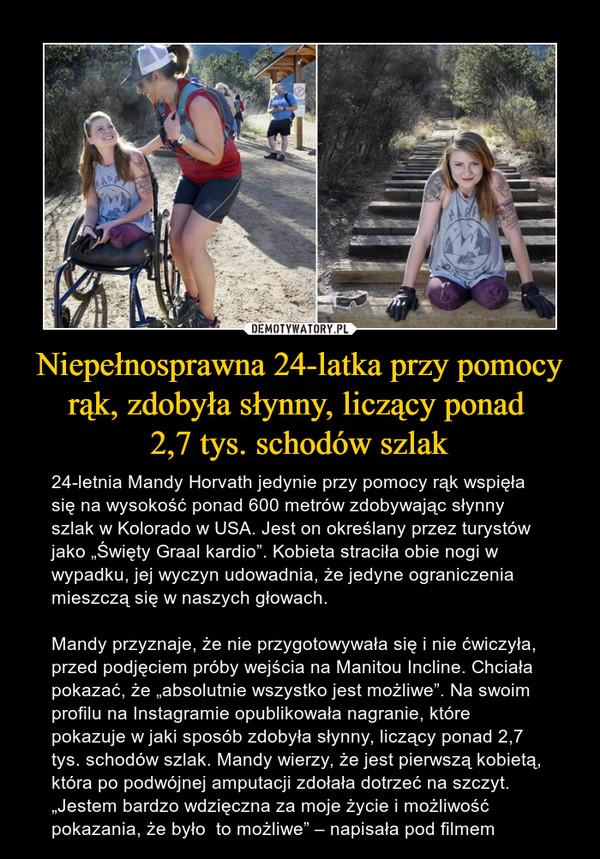 """Niepełnosprawna 24-latka przy pomocy rąk, zdobyła słynny, liczący ponad 2,7 tys. schodów szlak – 24-letnia Mandy Horvath jedynie przy pomocy rąk wspięła się na wysokość ponad 600 metrów zdobywając słynny szlak w Kolorado w USA. Jest on określany przez turystów jako """"Święty Graal kardio"""". Kobieta straciła obie nogi w wypadku, jej wyczyn udowadnia, że jedyne ograniczenia mieszczą się w naszych głowach.Mandy przyznaje, że nie przygotowywała się i nie ćwiczyła, przed podjęciem próby wejścia na Manitou Incline. Chciała pokazać, że """"absolutnie wszystko jest możliwe"""". Na swoim profilu na Instagramie opublikowała nagranie, które pokazuje w jaki sposób zdobyła słynny, liczący ponad 2,7 tys. schodów szlak. Mandy wierzy, że jest pierwszą kobietą, która po podwójnej amputacji zdołała dotrzeć na szczyt. """"Jestem bardzo wdzięczna za moje życie i możliwość pokazania, że było  to możliwe"""" – napisała pod filmem"""