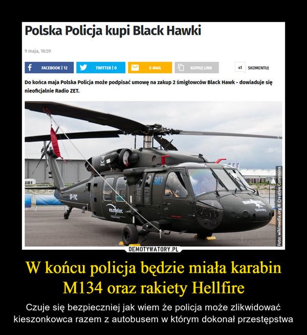 W końcu policja będzie miała karabin M134 oraz rakiety Hellfire – Czuje się bezpieczniej jak wiem że policja może zlikwidować kieszonkowca razem z autobusem w którym dokonał przestępstwa