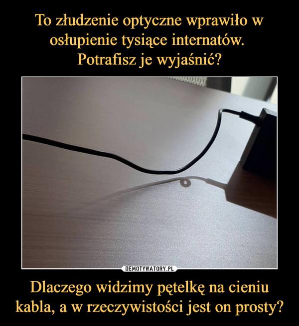 Dlaczego widzimy pętelkę na cieniu kabla, a w rzeczywistości jest on prosty? –