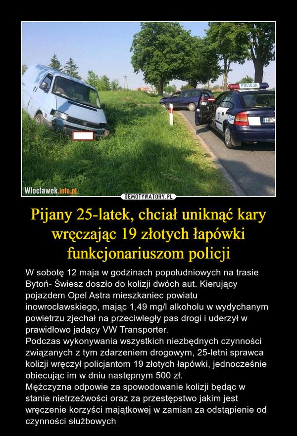 Pijany 25-latek, chciał uniknąć kary wręczając 19 złotych łapówki funkcjonariuszom policji – W sobotę 12 maja w godzinach popołudniowych na trasie Bytoń- Świesz doszło do kolizji dwóch aut. Kierujący pojazdem Opel Astra mieszkaniec powiatu inowrocławskiego, mając 1,49 mg/l alkoholu w wydychanym powietrzu zjechał na przeciwległy pas drogi i uderzył w prawidłowo jadący VW Transporter.Podczas wykonywania wszystkich niezbędnych czynności związanych z tym zdarzeniem drogowym, 25-letni sprawca kolizji wręczył policjantom 19 złotych łapówki, jednocześnie obiecując im w dniu następnym 500 zł.Mężczyzna odpowie za spowodowanie kolizji będąc w stanie nietrzeźwości oraz za przestępstwo jakim jest wręczenie korzyści majątkowej w zamian za odstąpienie od czynności służbowych