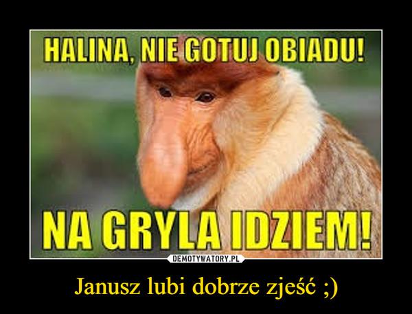 Janusz lubi dobrze zjeść ;) –