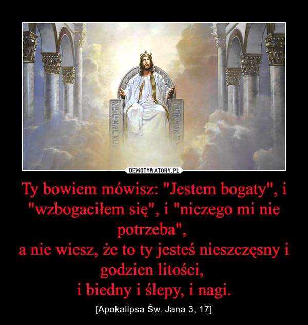"""Ty bowiem mówisz: """"Jestem bogaty"""", i """"wzbogaciłem się"""", i """"niczego mi nie potrzeba"""", a nie wiesz, że to ty jesteś nieszczęsny i godzien litości, i biedny i ślepy, i nagi. – [Apokalipsa Św. Jana 3, 17]"""