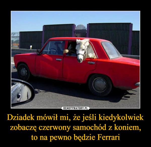 Dziadek mówił mi, że jeśli kiedykolwiek zobaczę czerwony samochód z koniem, to na pewno będzie Ferrari –