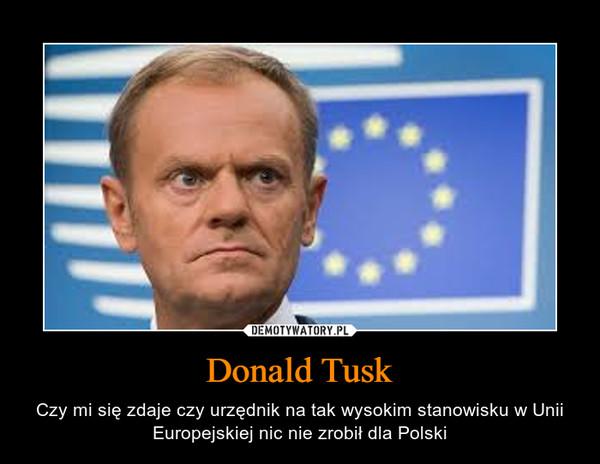 Donald Tusk – Czy mi się zdaje czy urzędnik na tak wysokim stanowisku w Unii Europejskiej nic nie zrobił dla Polski