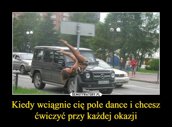 Kiedy wciągnie cię pole dance i chcesz ćwiczyć przy każdej okazji –