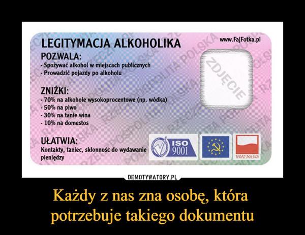 Każdy z nas zna osobę, która potrzebuje takiego dokumentu –  LEGITYMACJA ALKOHOLIKA POZWALA: - Spożywać alkohol w miejscach publicznych - Prowadzić pojazdy po alkoholu ZNIŻKI: - 70% na alkohole wysokoprocentowe (np. wódka) - 50% na piwo - 30% na tanie wina - 10% na domestos www.FajFotka.pl UŁATWIA: Kontakty, taniec, skłonność do wydawanie pieniędzy