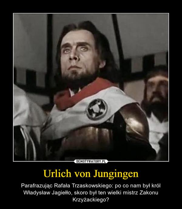 Urlich von Jungingen – Parafrazując Rafała Trzaskowskiego: po co nam był król Władysław Jagiełło, skoro był ten wielki mistrz Zakonu Krzyżackiego?