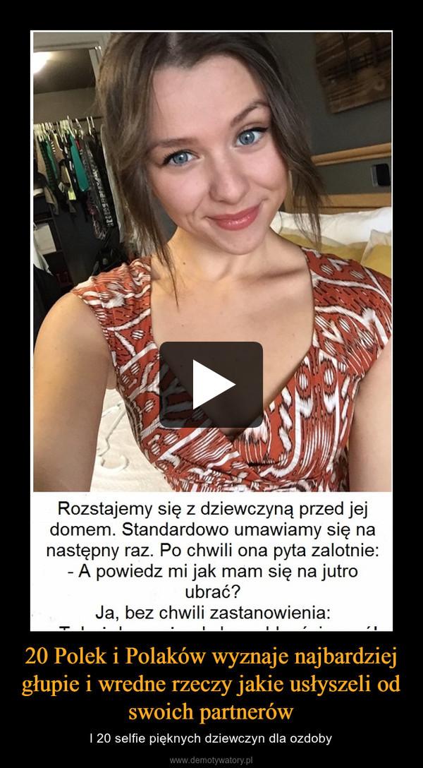 20 Polek i Polaków wyznaje najbardziej głupie i wredne rzeczy jakie usłyszeli od swoich partnerów – I 20 selfie pięknych dziewczyn dla ozdoby