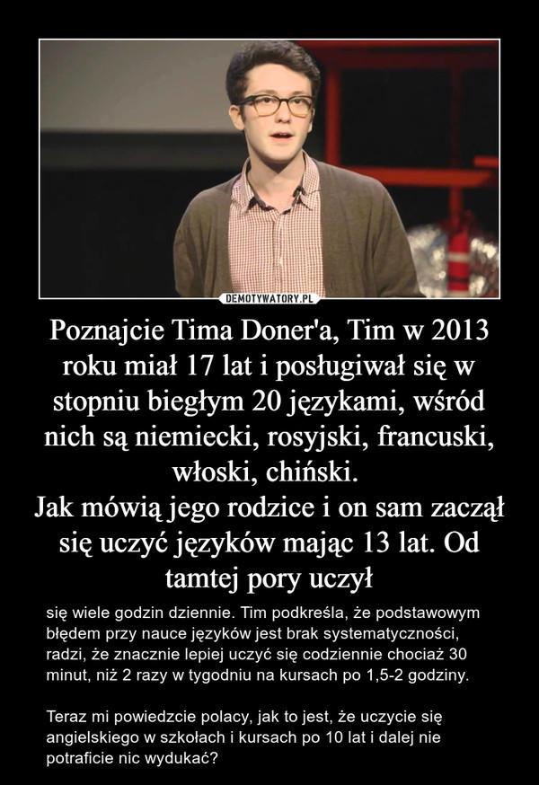 Poznajcie Tima Doner'a, Tim w 2013 roku miał 17 lat i posługiwał się w stopniu biegłym 20 językami, wśród nich są niemiecki, rosyjski, francuski, włoski, chiński. Jak mówią jego rodzice i on sam zaczął się uczyć języków mając 13 lat. Od tamtej pory uczył – się wiele godzin dziennie. Tim podkreśla, że podstawowym błędem przy nauce języków jest brak systematyczności, radzi, że znacznie lepiej uczyć się codziennie chociaż 30 minut, niż 2 razy w tygodniu na kursach po 1,5-2 godziny.Teraz mi powiedzcie polacy, jak to jest, że uczycie się angielskiego w szkołach i kursach po 10 lat i dalej nie potraficie nic wydukać?