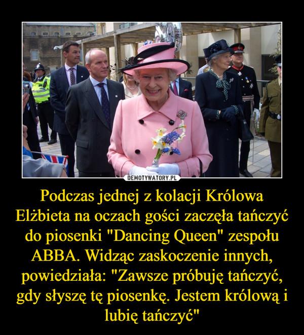 """Podczas jednej z kolacji Królowa Elżbieta na oczach gości zaczęła tańczyć do piosenki """"Dancing Queen"""" zespołu ABBA. Widząc zaskoczenie innych, powiedziała: """"Zawsze próbuję tańczyć, gdy słyszę tę piosenkę. Jestem królową i lubię tańczyć"""" –"""