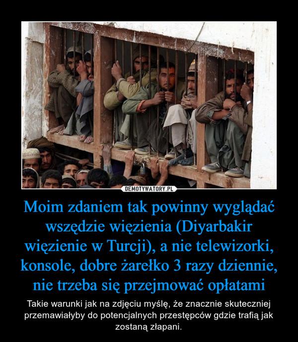 Moim zdaniem tak powinny wyglądać wszędzie więzienia (Diyarbakir więzienie w Turcji), a nie telewizorki, konsole, dobre żarełko 3 razy dziennie, nie trzeba się przejmować opłatami – Takie warunki jak na zdjęciu myślę, że znacznie skuteczniej przemawiałyby do potencjalnych przestępców gdzie trafią jak zostaną złapani.