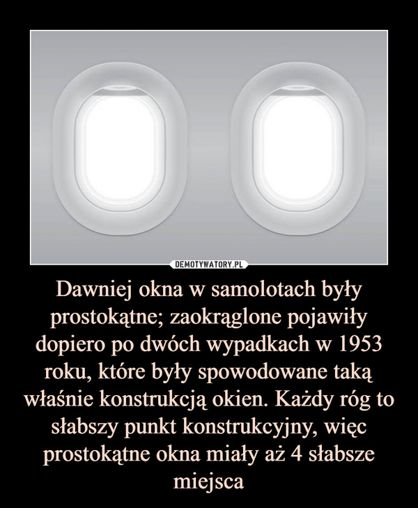 Dawniej okna w samolotach były prostokątne; zaokrąglone pojawiły dopiero po dwóch wypadkach w 1953 roku, które były spowodowane taką właśnie konstrukcją okien. Każdy róg to słabszy punkt konstrukcyjny, więc prostokątne okna miały aż 4 słabsze miejsca –