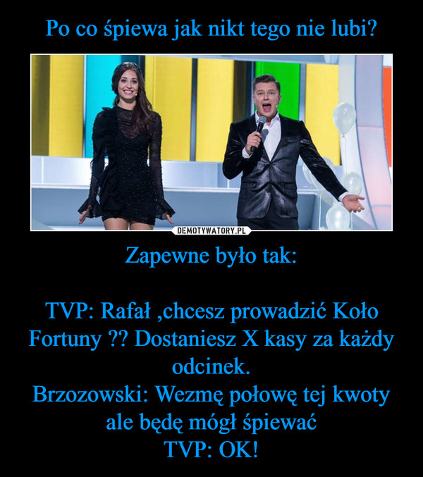 Zapewne było tak:TVP: Rafał ,chcesz prowadzić Koło Fortuny ?? Dostaniesz X kasy za każdy odcinek.Brzozowski: Wezmę połowę tej kwoty ale będę mógł śpiewaćTVP: OK! –