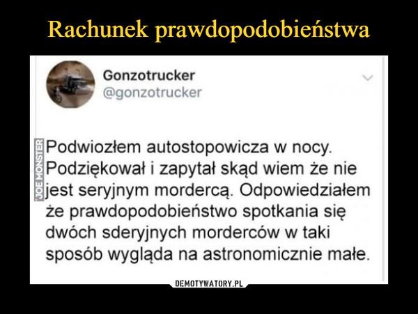 –  Gonzotrucker (rn @gonzotruck, Podwiozłem autostopowicza w nocy. Podziękował i zapytał skąd wiem że nie @jest seryjnym mordercą. Odpowiedziałem że prawdopodobieństwo spotkania się dwóch sderyjnych morderców w taki sposób wygląda na astronomicznie małe.