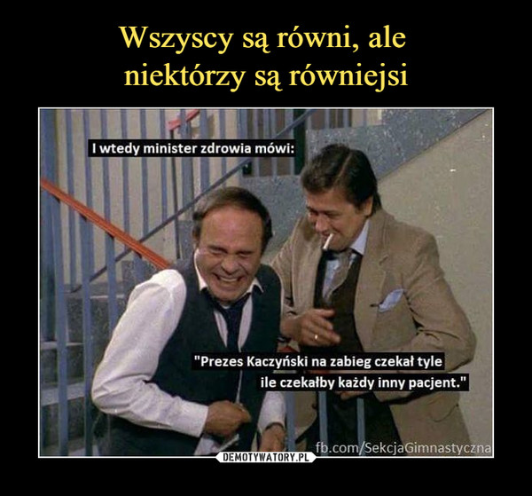 """–  I wtedy minister zdrowia mówi:""""Prezes Kaczyński na zabieg czekał tyle ile czekałby każdy inny pacjent."""""""