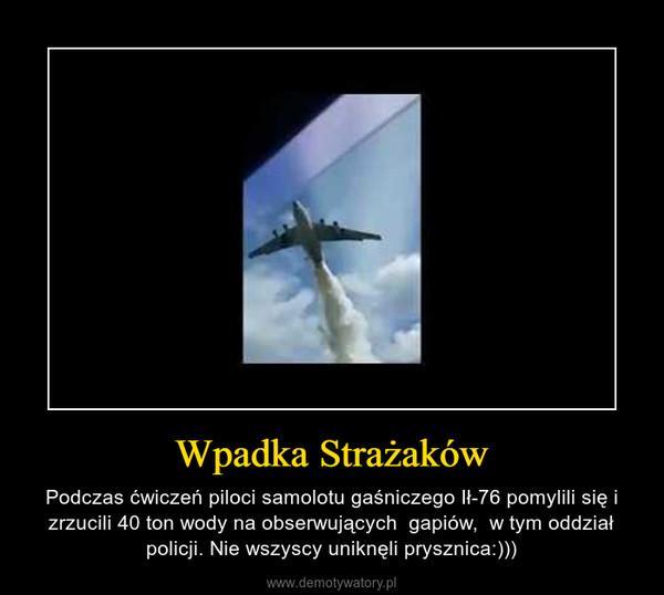 Wpadka Strażaków – Podczas ćwiczeń piloci samolotu gaśniczego Ił-76 pomylili się i zrzucili 40 ton wody na obserwujących  gapiów,  w tym oddział policji. Nie wszyscy uniknęli prysznica:)))