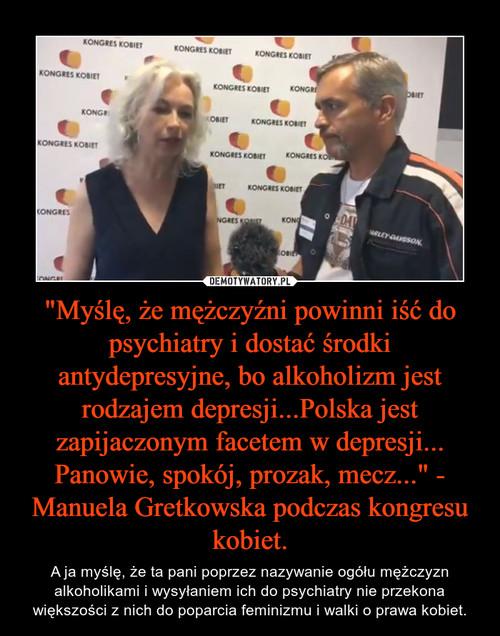 """""""Myślę, że mężczyźni powinni iść do psychiatry i dostać środki antydepresyjne, bo alkoholizm jest rodzajem depresji...Polska jest zapijaczonym facetem w depresji... Panowie, spokój, prozak, mecz..."""" - Manuela Gretkowska podczas kongresu kobiet."""
