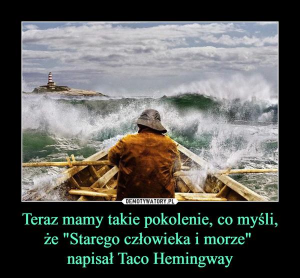 """Teraz mamy takie pokolenie, co myśli, że """"Starego człowieka i morze"""" napisał Taco Hemingway –"""