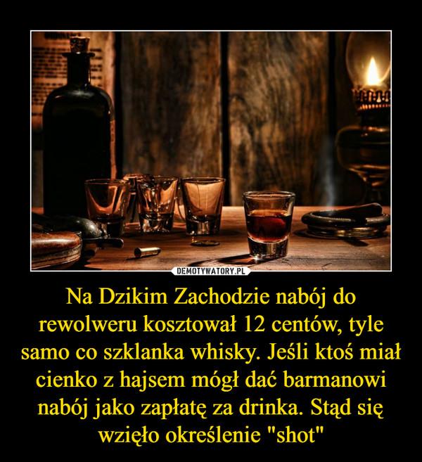 """Na Dzikim Zachodzie nabój do rewolweru kosztował 12 centów, tyle samo co szklanka whisky. Jeśli ktoś miał cienko z hajsem mógł dać barmanowi nabój jako zapłatę za drinka. Stąd się wzięło określenie """"shot"""" –"""