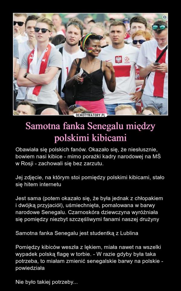 Samotna fanka Senegalu między polskimi kibicami – Obawiała się polskich fanów. Okazało się, że niesłusznie, bowiem nasi kibice - mimo porażki kadry narodowej na MŚ w Rosji - zachowali się bez zarzutu.Jej zdjęcie, na którym stoi pomiędzy polskimi kibicami, stało się hitem internetuJest sama (potem okazało się, że była jednak z chłopakiem i dwójką przyjaciół), uśmiechnięta, pomalowana w barwy narodowe Senegalu. Czarnoskóra dziewczyna wyróżniała się pomiędzy niezbyt szczęśliwymi fanami naszej drużynySamotna fanka Senegalu jest studentką z LublinaPomiędzy kibiców weszła z lękiem, miała nawet na wszelki wypadek polską flagę w torbie. - W razie gdyby była taka potrzeba, to miałam zmienić senegalskie barwy na polskie - powiedziałaNie było takiej potrzeby...