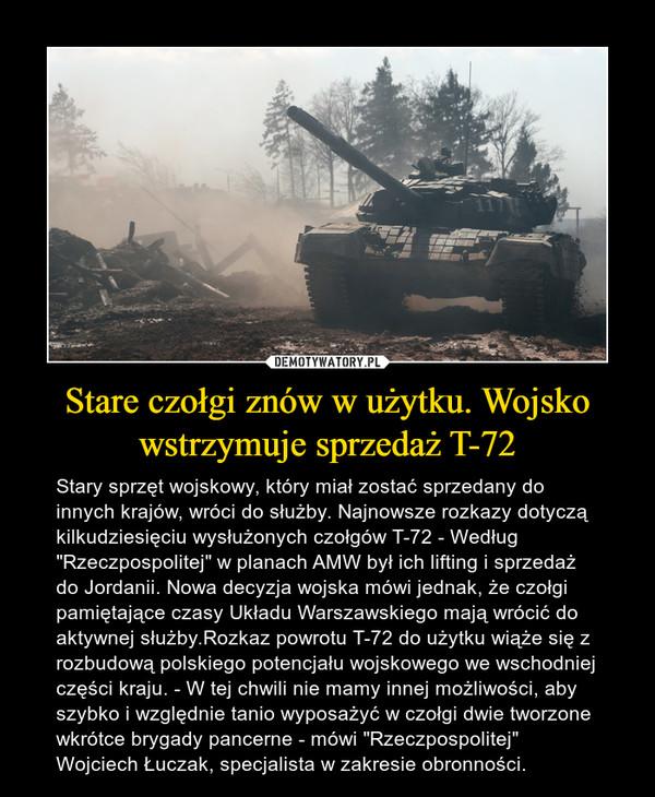 """Stare czołgi znów w użytku. Wojsko wstrzymuje sprzedaż T-72 – Stary sprzęt wojskowy, który miał zostać sprzedany do innych krajów, wróci do służby. Najnowsze rozkazy dotyczą kilkudziesięciu wysłużonych czołgów T-72 - Według """"Rzeczpospolitej"""" w planach AMW był ich lifting i sprzedaż do Jordanii. Nowa decyzja wojska mówi jednak, że czołgi pamiętające czasy Układu Warszawskiego mają wrócić do aktywnej służby.Rozkaz powrotu T-72 do użytku wiąże się z rozbudową polskiego potencjału wojskowego we wschodniej części kraju. - W tej chwili nie mamy innej możliwości, aby szybko i względnie tanio wyposażyć w czołgi dwie tworzone wkrótce brygady pancerne - mówi """"Rzeczpospolitej"""" Wojciech Łuczak, specjalista w zakresie obronności."""