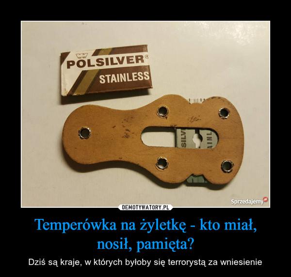 Temperówka na żyletkę - kto miał,nosił, pamięta? – Dziś są kraje, w których byłoby się terrorystą za wniesienie