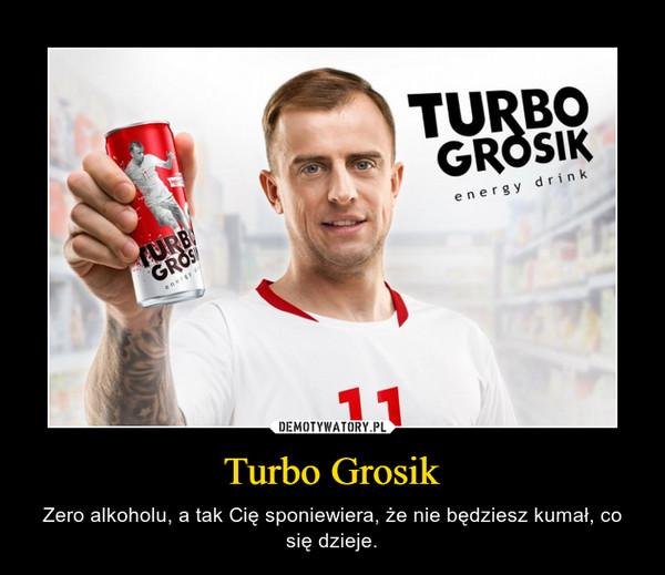 Turbo Grosik – Zero alkoholu, a tak Cię sponiewiera, że nie będziesz kumał, co się dzieje.
