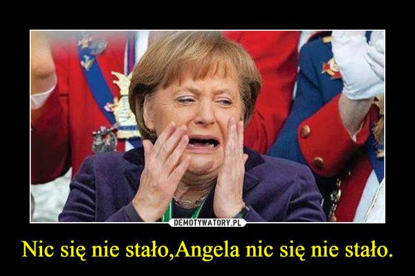 Nic się nie stało,Angela nic się nie stało. –