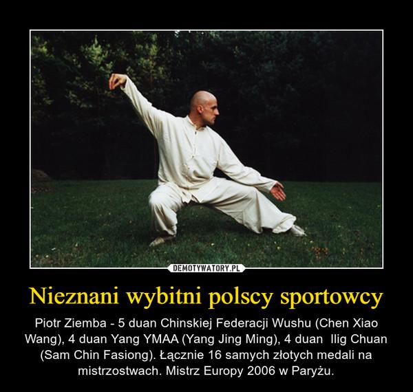 Nieznani wybitni polscy sportowcy – Piotr Ziemba - 5 duan Chinskiej Federacji Wushu (Chen Xiao Wang), 4 duan Yang YMAA (Yang Jing Ming), 4 duan  Ilig Chuan (Sam Chin Fasiong). Łącznie 16 samych złotych medali na mistrzostwach. Mistrz Europy 2006 w Paryżu.