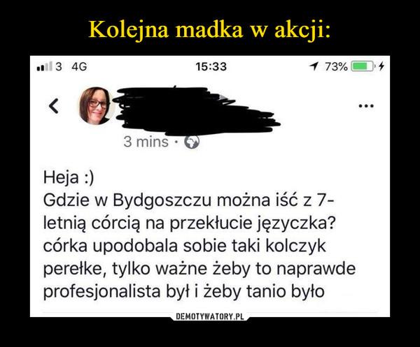 –  Heja :) Gdzie w Bydgoszczu można iść z 7-letnią córcią na przekłucie języczka? córka upodobali sobie taki kolczyk perełke, tylko ważne żeby to naprawde profesjonalista był i żeby tanio było