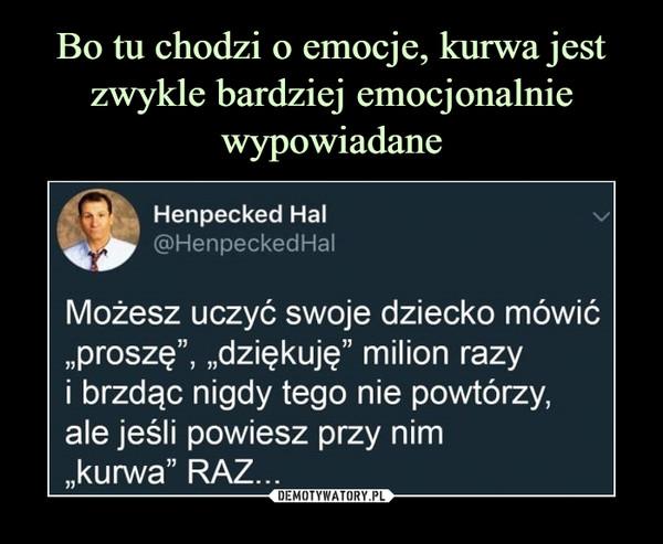 """–  Henpecked Hal @HenpeckedHal Możesz uczyć swoje dziecko mówić """"proszę"""", """"dziękuję"""" milion razy i brzdąc nigdy tego nie powtórzy, ale jeśli powiesz przy nim """"kurwa"""" RAZ..."""