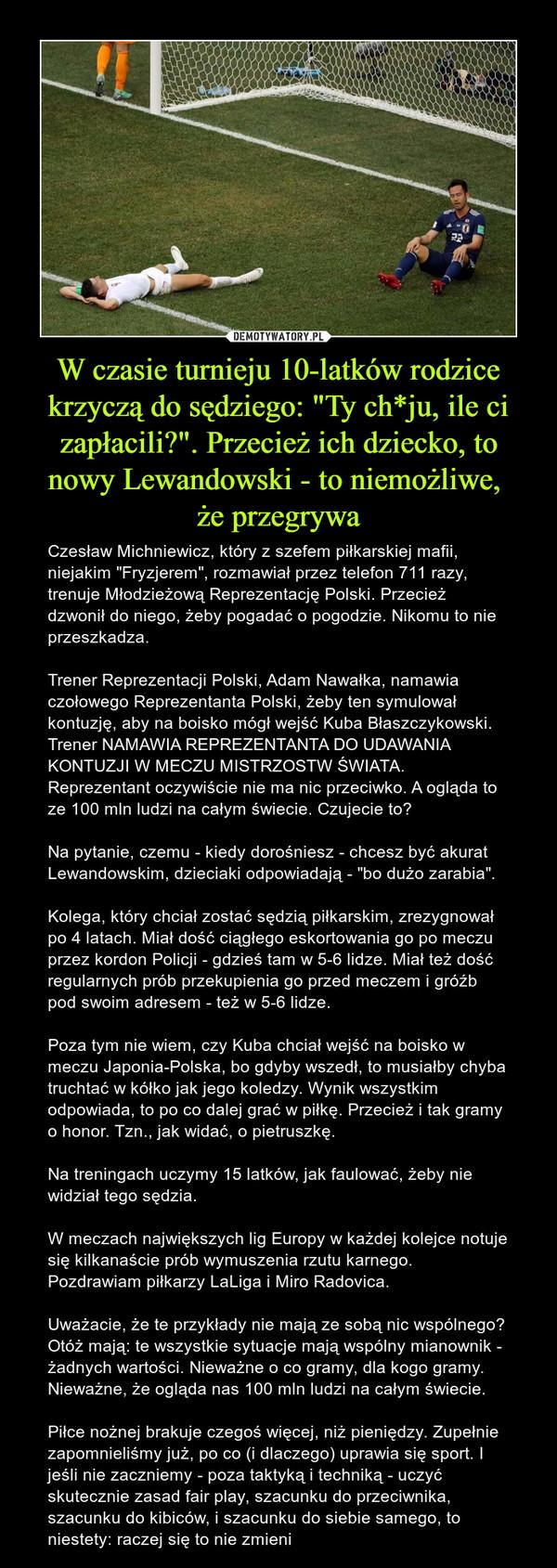 """W czasie turnieju 10-latków rodzice krzyczą do sędziego: """"Ty ch*ju, ile ci zapłacili?"""". Przecież ich dziecko, to nowy Lewandowski - to niemożliwe, że przegrywa – Czesław Michniewicz, który z szefem piłkarskiej mafii, niejakim """"Fryzjerem"""", rozmawiał przez telefon 711 razy, trenuje Młodzieżową Reprezentację Polski. Przecież dzwonił do niego, żeby pogadać o pogodzie. Nikomu to nie przeszkadza.Trener Reprezentacji Polski, Adam Nawałka, namawia czołowego Reprezentanta Polski, żeby ten symulował kontuzję, aby na boisko mógł wejść Kuba Błaszczykowski. Trener NAMAWIA REPREZENTANTA DO UDAWANIA KONTUZJI W MECZU MISTRZOSTW ŚWIATA. Reprezentant oczywiście nie ma nic przeciwko. A ogląda to ze 100 mln ludzi na całym świecie. Czujecie to?Na pytanie, czemu - kiedy dorośniesz - chcesz być akurat Lewandowskim, dzieciaki odpowiadają - """"bo dużo zarabia"""".Kolega, który chciał zostać sędzią piłkarskim, zrezygnował po 4 latach. Miał dość ciągłego eskortowania go po meczu przez kordon Policji - gdzieś tam w 5-6 lidze. Miał też dość regularnych prób przekupienia go przed meczem i gróźb pod swoim adresem - też w 5-6 lidze.Poza tym nie wiem, czy Kuba chciał wejść na boisko w meczu Japonia-Polska, bo gdyby wszedł, to musiałby chyba truchtać w kółko jak jego koledzy. Wynik wszystkim odpowiada, to po co dalej grać w piłkę. Przecież i tak gramy o honor. Tzn., jak widać, o pietruszkę.Na treningach uczymy 15 latków, jak faulować, żeby nie widział tego sędzia.W meczach największych lig Europy w każdej kolejce notuje się kilkanaście prób wymuszenia rzutu karnego. Pozdrawiam piłkarzy LaLiga i Miro Radovica.Uważacie, że te przykłady nie mają ze sobą nic wspólnego? Otóż mają: te wszystkie sytuacje mają wspólny mianownik - żadnych wartości. Nieważne o co gramy, dla kogo gramy. Nieważne, że ogląda nas 100 mln ludzi na całym świecie. Piłce nożnej brakuje czegoś więcej, niż pieniędzy. Zupełnie zapomnieliśmy już, po co (i dlaczego) uprawia się sport. I jeśli nie zaczniemy - poza taktyką i techniką - uczyć sku"""
