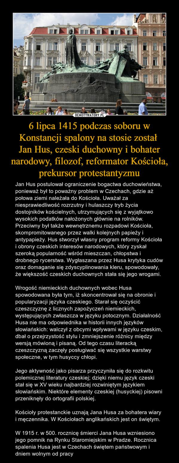 6 lipca 1415 podczas soboru w Konstancji spalony na stosie został Jan Hus, czeski duchowny i bohater narodowy, filozof, reformator Kościoła, prekursor protestantyzmu – Jan Hus postulował ograniczenie bogactwa duchowieństwa, ponieważ był to poważny problem w Czechach, gdzie aż połowa ziemi należała do Kościoła. Uważał za niesprawiedliwość rozrzutny i hulaszczy tryb życia dostojników kościelnych, utrzymujących się z wyjątkowo wysokich podatków nałożonych głównie na rolników. Przeciwny był także wewnętrznemu rozpadowi Kościoła, skompromitowanego przez walki kolejnych papieży i antypapieży. Hus stworzył własny program reformy Kościoła i obrony czeskich interesów narodowych, który zyskał szeroką popularność wśród mieszczan, chłopstwa i drobnego rycerstwa. Wygłaszana przez Husa krytyka cudów oraz domaganie się zdyscyplinowania kleru, spowodowały, że większość czeskich duchownych stała się jego wrogami.Wrogość niemieckich duchownych wobec Husa spowodowana była tym, iż skoncentrował się na obronie i popularyzacji języka czeskiego. Starał się oczyścić czeszczyznę z licznych zapożyczeń niemieckich, występujących zwłaszcza w języku potocznym. Działalność Husa nie ma odpowiednika w historii innych języków słowiańskich: walczył z obcymi wpływami w języku czeskim, dbał o przejrzystość stylu i zmniejszenie różnicy między wersją mówioną i pisaną. Od tego czasu literacką czeszczyzną zaczęły posługiwać się wszystkie warstwy społeczne, w tym husyccy chłopi.Jego aktywność jako pisarza przyczyniła się do rozkwitu polemicznej literatury czeskiej; dzięki niemu język czeski stał się w XV wieku najbardziej rozwiniętym językiem słowiańskim. Niektóre elementy czeskiej (husyckiej) pisowni przeniknęły do ortografii polskiej.Kościoły protestanckie uznają Jana Husa za bohatera wiary i męczennika. W Kościołach anglikańskich jest on świętym. W 1915 r. w 500. rocznicę śmierci Jana Husa wzniesiono jego pomnik na Rynku Staromiejskim w Pradze. Rocznica spalenia Husa jest w Czechach świętem państwowym i