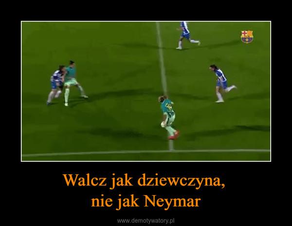 Walcz jak dziewczyna, nie jak Neymar –