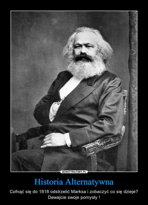 Historia Alternatywna – Cofnąć się do 1818 odstrzelić Marksa i zobaczyć co się dzieje? Dawajcie swoje pomysły !