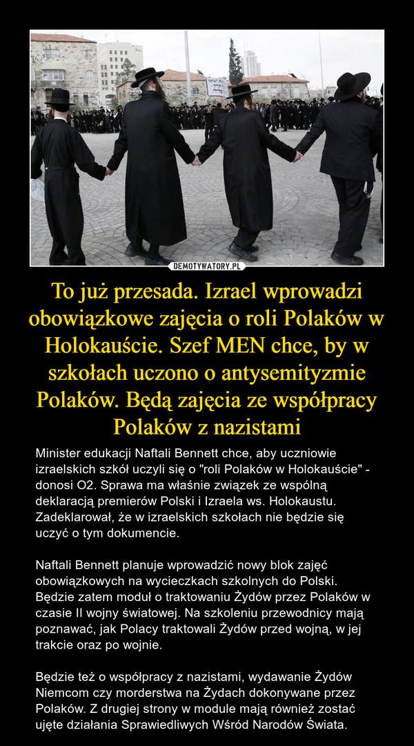 """To już przesada. Izrael wprowadzi obowiązkowe zajęcia o roli Polaków w Holokauście. Szef MEN chce, by w szkołach uczono o antysemityzmie Polaków. Będą zajęcia ze współpracy Polaków z nazistami – Minister edukacji Naftali Bennett chce, aby uczniowie izraelskich szkół uczyli się o """"roli Polaków w Holokauście"""" - donosi O2. Sprawa ma właśnie związek ze wspólną deklaracją premierów Polski i Izraela ws. Holokaustu. Zadeklarował, że w izraelskich szkołach nie będzie się uczyć o tym dokumencie. Naftali Bennett planuje wprowadzić nowy blok zajęć obowiązkowych na wycieczkach szkolnych do Polski. Będzie zatem moduł o traktowaniu Żydów przez Polaków w czasie II wojny światowej. Na szkoleniu przewodnicy mają poznawać, jak Polacy traktowali Żydów przed wojną, w jej trakcie oraz po wojnie.Będzie też o współpracy z nazistami, wydawanie Żydów Niemcom czy morderstwa na Żydach dokonywane przez Polaków. Z drugiej strony w module mają również zostać ujęte działania Sprawiedliwych Wśród Narodów Świata."""
