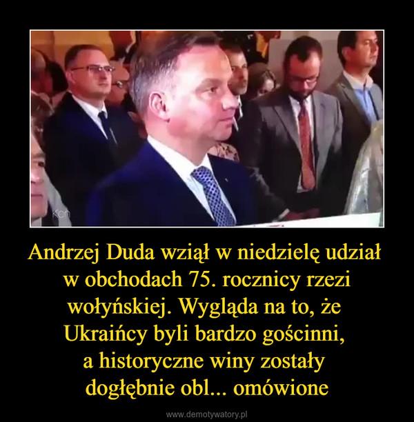 Andrzej Duda wziął w niedzielę udział w obchodach 75. rocznicy rzezi wołyńskiej. Wygląda na to, że Ukraińcy byli bardzo gościnni, a historyczne winy zostały dogłębnie obl... omówione –